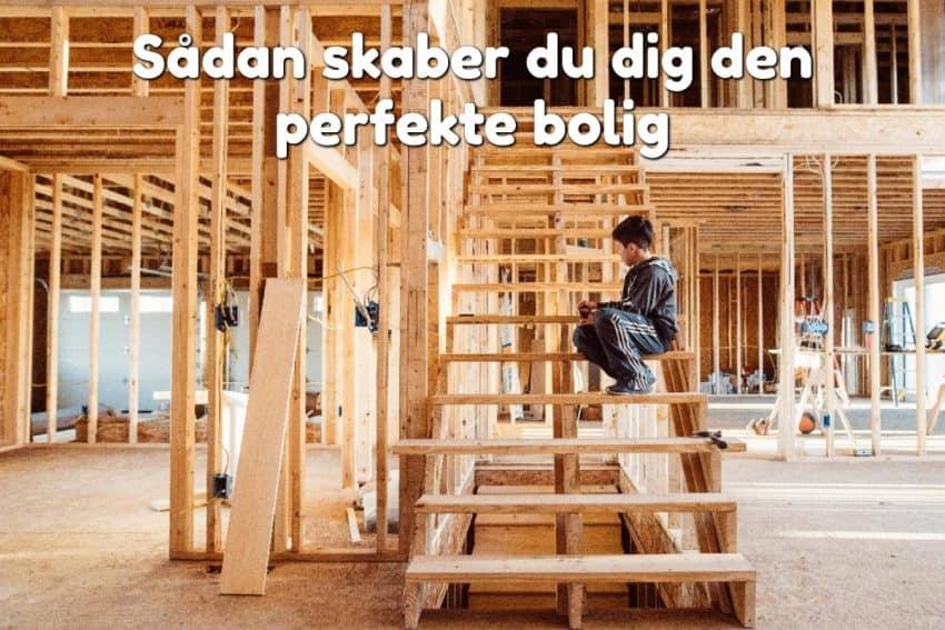 Sådan skaber du dig den perfekte bolig